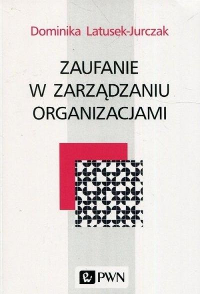 Zaufanie w zarządzaniu organizacjami Dominika Latusek-Jurczak