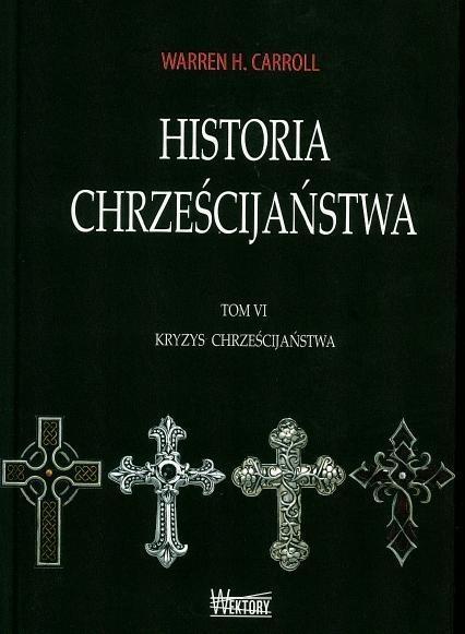 Historia chrześcijaństwa Tom 6 Kryzys chrześcijaństwa Carroll Warren H.