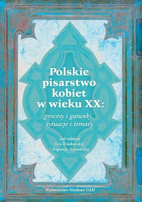 Polskie pisarstwo kobiet w wieku XX: procesy i gatunki, sytuacje i tematy Kraskowska Ewa, Kaniewska  Bogumiła