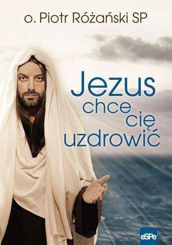 Jezus chce cię uzdrowić Różański Piotr
