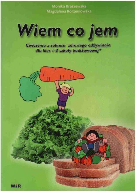 Wiem, co jem - ćwiczenia z zakresu zdrowego odżywiania dla klas 1-3 Monika Kraszewska