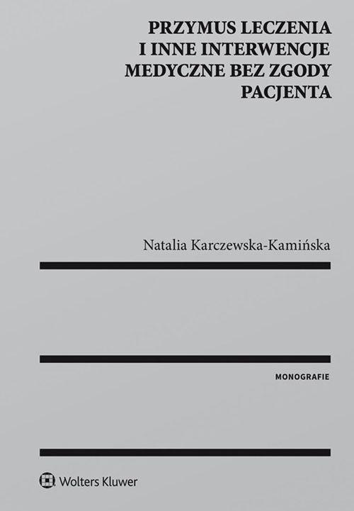 Przymus leczenia i inne interwencje medyczne bez zgody pacjenta Karczewska-Kamińska Natalia