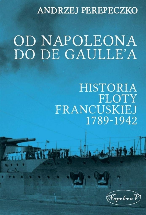 Od Napoleona do de Gaulle'a. Flota francuska w latach 1789-1942 Perepeczko Andrzej