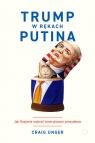 Trump w rękach Putina Jak Rosjanie wybrali Amerykanom prezydenta Craig Unger