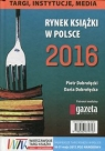 Rynek książki w Polsce 2016 Targi instytucje media Dobrołęcki Piotr, Dobrołęcka Daria