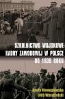 Szkolnictwo wojskowe kadry zawodowej w Polsce do 1939 roku Niewęgłowska Aneta, Wyszczelski Lech