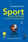 Sport jako biznes w epoce globalizacji Sznajder Andrzej