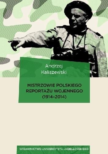 Mistrzowie polskiego reportażu wojennego 1914-2014 Andrzej Kaliszewski