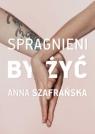 Spragnieni by żyć Anna Szafrańska