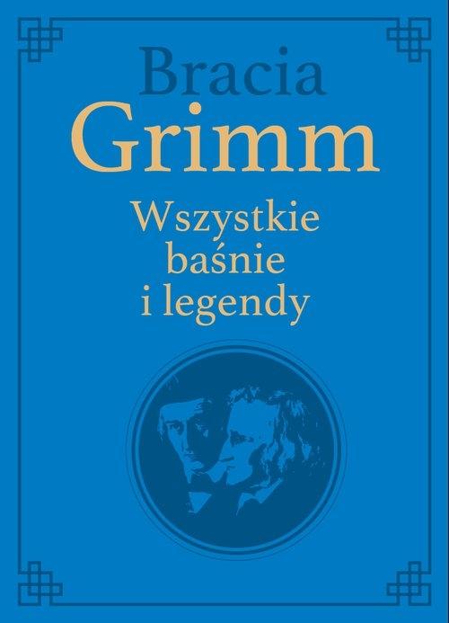 Bracia Grimm. Wszystkie baśnie i legendy Grimm Wilhelm Karl, Grimm Jacob Ludwig Karl