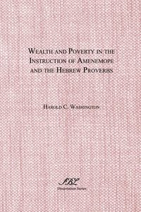 Wealth and Poverty in the Instruction of Amenemope and the Hebrew Proverbs Washington Harold C.