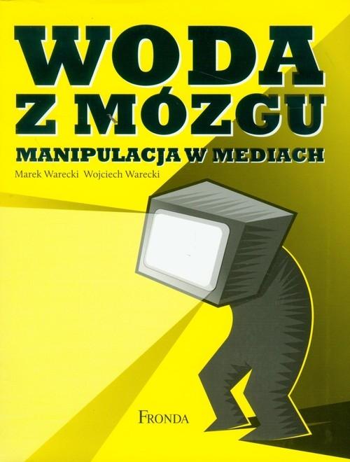 Woda z mózgu Manipulacja w mediach Warecki Marek, Warecki Wojciech