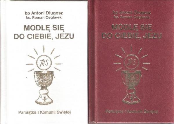 Modlę się do Ciebie Jezu. Modlitewnik. Pamiątka Pierwszej Komunii Świętej ks. Roman Ceglarek, bp Antoni Długosz