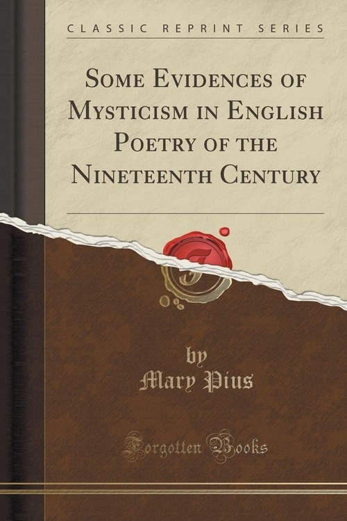 Some Evidences of Mysticism in English Poetry of the Nineteenth Century (Classic Reprint) Pius Mary