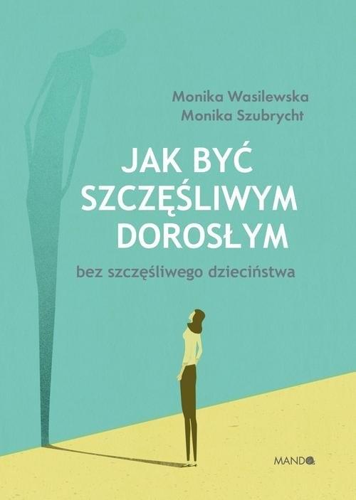 Jak być szczęśliwym dorosłym bez szczęśliwego dzieciństwa Szubrycht Monika, Wasilewska Monika