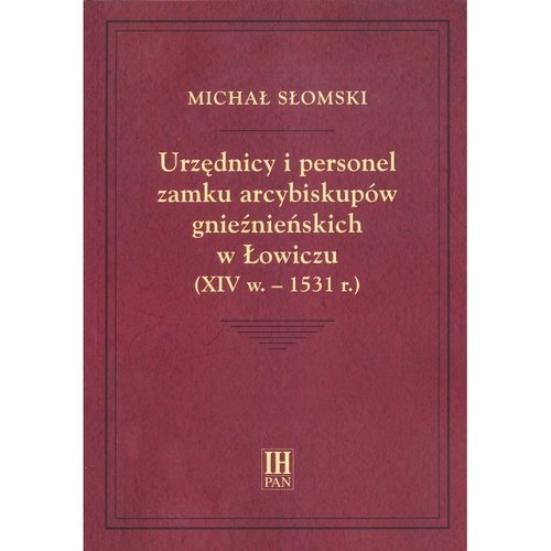 Urzędnicy i personel zamku arcybiskupów gnieźnieńskich w Łowiczu (XIV w.-1531 r.) Słomski Michał