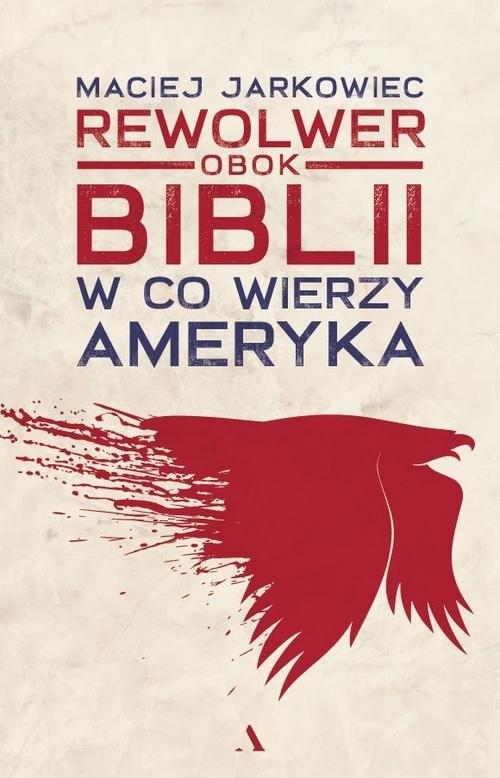 Rewolwer obok Biblii. W co wierzy Ameryka Jarkowiec Maciej