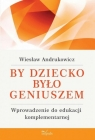 By dziecko było geniuszem Wprowadzenie do edukacji komplementarnej Andrukowicz Wiesław
