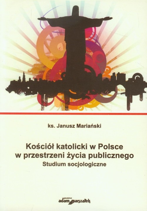 Kościół katolicki w Polsce w przestrzeni życia publicznego. Studium socjologiczne Janusz Mariański