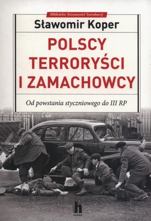 Polscy terroryści i zamachowcy. Od powstania styczniowego do III RP - Koper Sławomir - książka