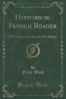 Historical French Reader With Notes, Exercises And Vocabulary (Classic Weill F?lix