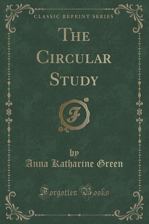 The Circular Study (Classic Reprint) Green Anna Katharine