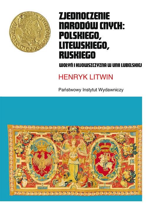 Zjednoczenie narodów cnych: polskiego, litewskiego, ruskiego. Wołyń i Kijowszczyzna w Unii Lubelskiej Litwin Henryk