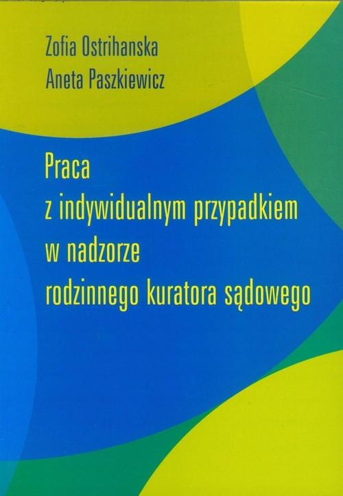 Praca z indywidualnym przypadkiem w nadzorze rodzinnego kuratora sądowego Ostrihanska Zofia, Paszkiewicz Aneta