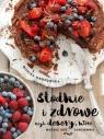 Słodkie i zdrowe. Przepisy Moniki Mrozowskiej Monika Mrozowska