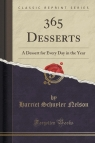 365 Desserts A Dessert for Every Day in the Year (Classic Reprint) Nelson Harriet Schuyler