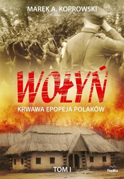 Wołyń. Krwawa epopeja Polaków Tom I Marek A. Koprowski, Ilona Turowska