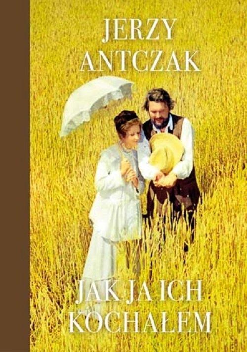 Jak ja ich kochałem Antczak Jerzy