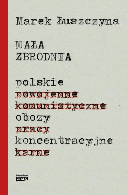Mała zbrodnia. Polskie obozy koncentracyjne Łuszczyna Marek