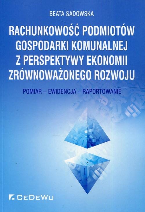 Rachunkowość podmiotów gospodarki komunalnej z perspektywy ekonomii zrównoważonego rozwoju Sadowska Beata