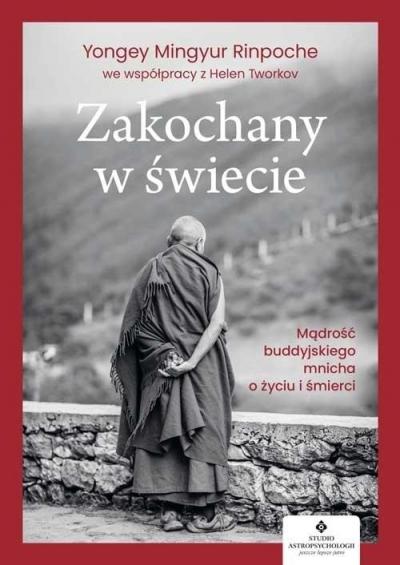 Zakochany w świecie. Mądrość buddyjskiego mnicha o życiu i śmierci Yongey Mingyur Rinpoche, Tworkov Helen