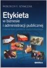Etykieta w biznesie i administracji publicznej z elementami protokołu Szymczak Wojciech F.