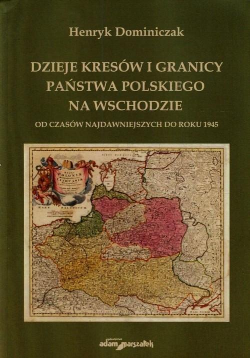 Dzieje kresów i granicy państwa polskiego na wschodzie od czasów najdawniejszych do roku 1945 Dominiczak Henryk