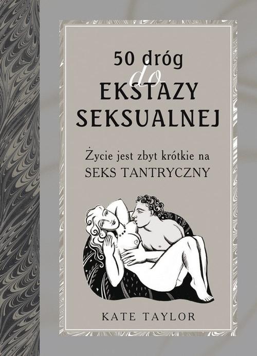 50 dróg do ekstazy seksualnej Życie jest zbyt krótkie na seks tantryczny Opracowanie zbiorowe