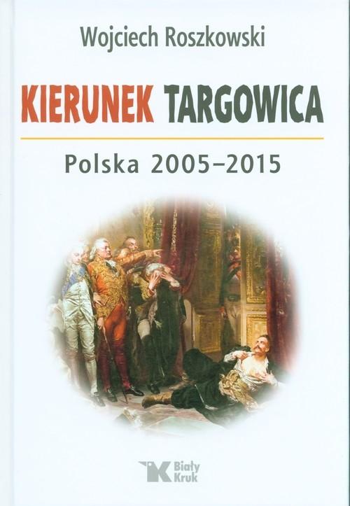 Kierunek Targowica. Polska 2005 -2015 Roszkowski Wojciech