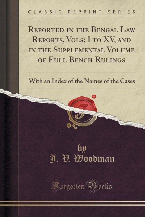 Reported in the Bengal Law Reports, Vols; I to XV, and in the Supplemental Volume of Full Bench Rulings Woodman J. V.