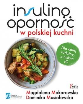 Insulinooporność w polskiej kuchni Dla całej rodziny, z niskim IG Musiałowska Dominika, Makarowska Magdalena