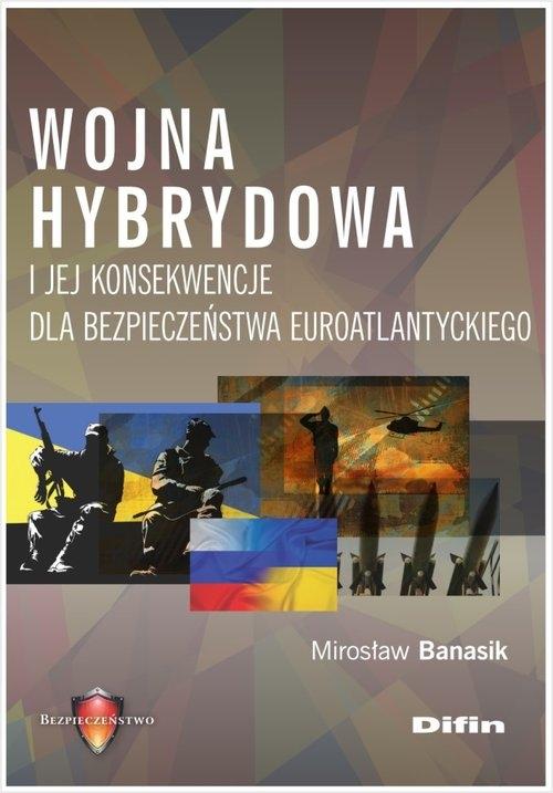 Wojna hybrydowa i jej konsekwencje dla bezpieczeństwa euroatlantyckiego Banasik Mirosław