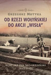 Od rzezi wołyńskiej do akcji Wisła Motyka Grzegorz