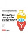 Testowanie pomysłów biznesowych. Biblioteka technik eksperymentacyjnych Bland David J., Osterwalder Alexander