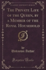 The Private Life of the Queen, by a Member of the Royal Household (Classic Reprint)