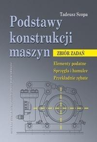 Podstawy konstrukcji maszyn. Zbiór zadań Tadeusz Szopa