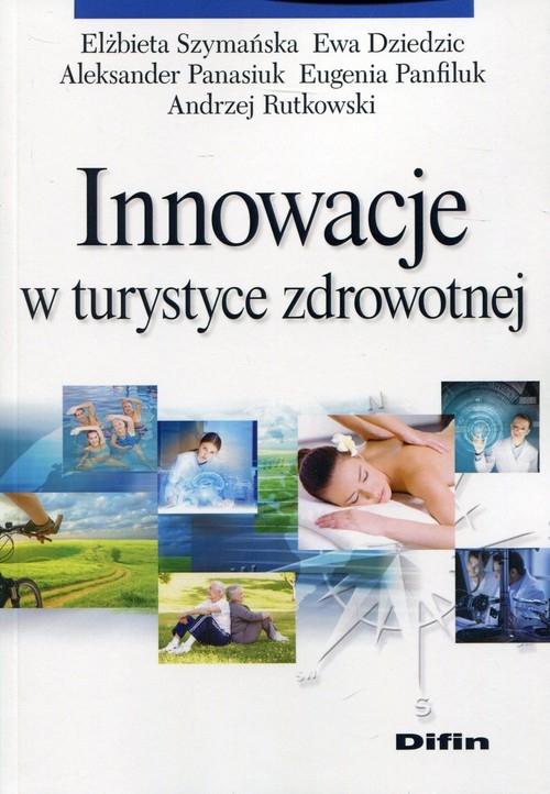 Innowacje w turystyce zdrowotnej Szymańska Elżbieta, Dziedzic Ewa, Panasiuk Aleksander, Panfiluk Eugenia, Rutkowski Andrzej