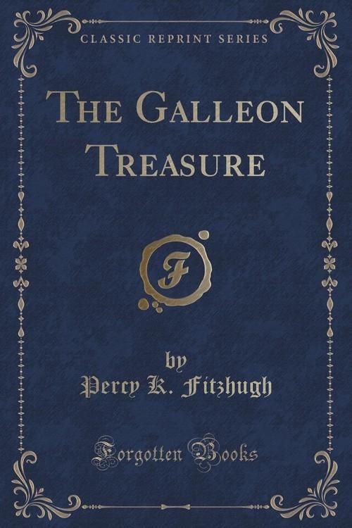 The Galleon Treasure (Classic Reprint) Fitzhugh Percy K.