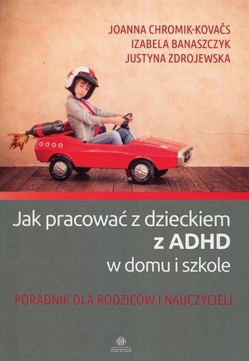Jak pracować z dzieckiem z ADHD w domu i w szkole Chromik-Kovaćs Joanna, Banaszczyk Izabela, Zdrojewska Justyna