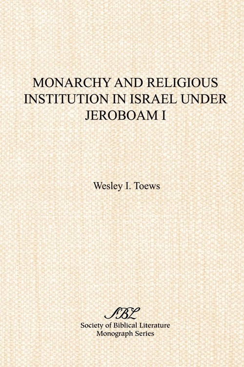 Monarchy and Religious Institution in Israel under Jeroboam I Toews Wesley I.